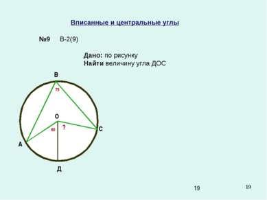 * Вписанные и центральные углы №9 Дано: по рисунку Найти величину угла ДОС В-...