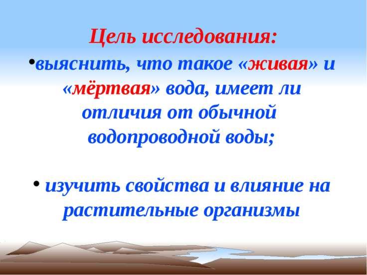 Цель исследования: выяснить, что такое «живая» и «мёртвая» вода, имеет ли отл...
