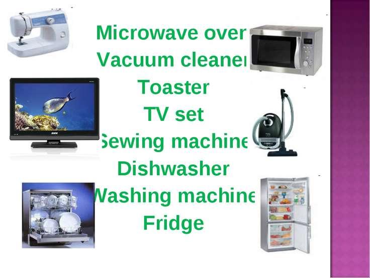 Microwave oven Vacuum cleaner Toaster TV set Sewing machine Dishwasher Washin...