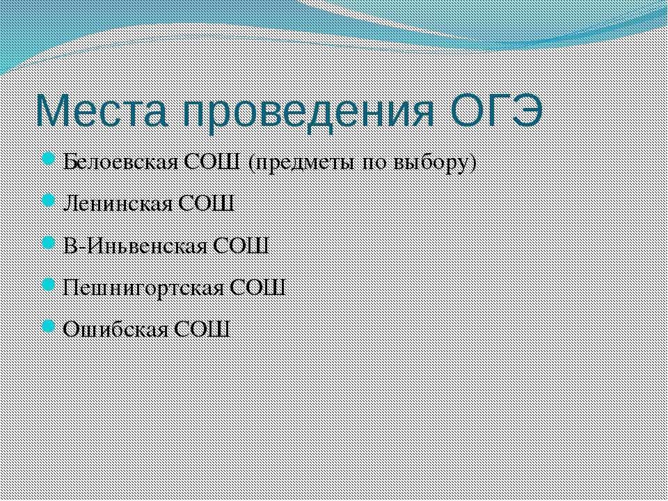 Места проведения ОГЭ Белоевская СОШ (предметы по выбору) Ленинская СОШ В-Иньв...
