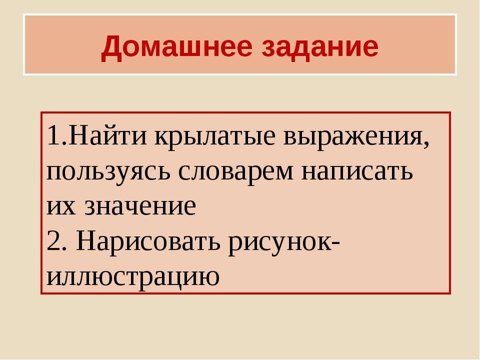 Домашнее задание 1.Найти крылатые выражения, пользуясь словарем написать их з...