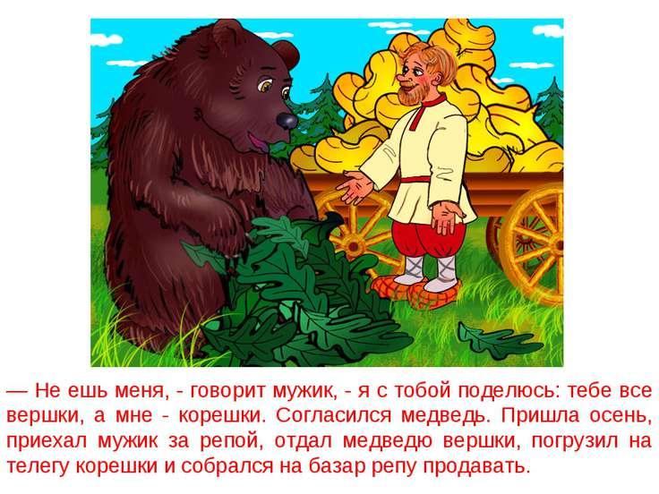 — Не ешь меня, - говорит мужик, - я с тобой поделюсь: тебе все вершки, а мне ...