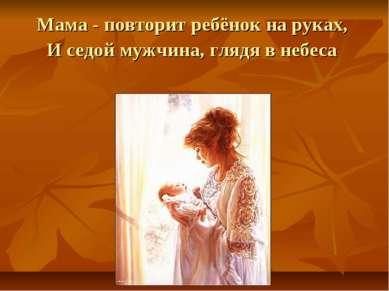 Мама - повторит ребёнок на руках, И седой мужчина, глядя в небеса