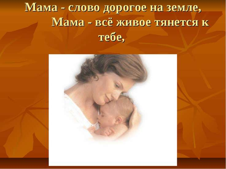 Мама - слово дорогое на земле, Мама - всё живое тянется к тебе,