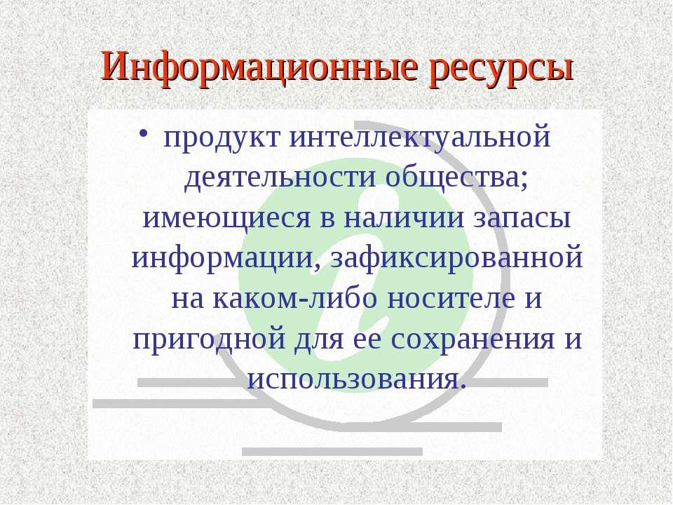 Информационные ресурсы продукт интеллектуальной деятельности общества; имеющи...