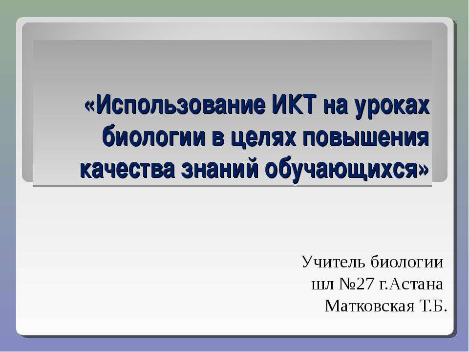 «Использование ИКТ на уроках биологии в целях повышения качества знаний обуча...