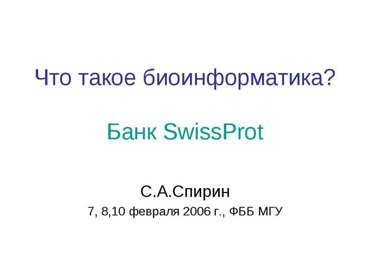 Что такое биоинформатика? Банк SwissProt С.А.Спирин 7, 8,10 февраля 2006 г., ...