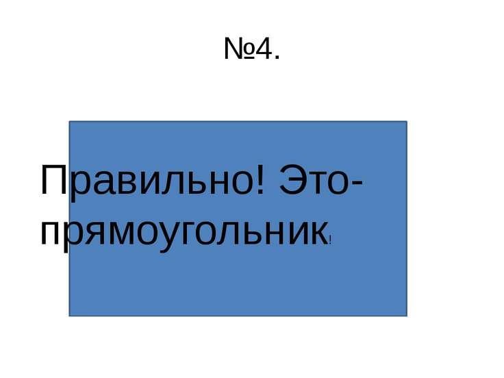 №4. Правильно! Это- прямоугольник!