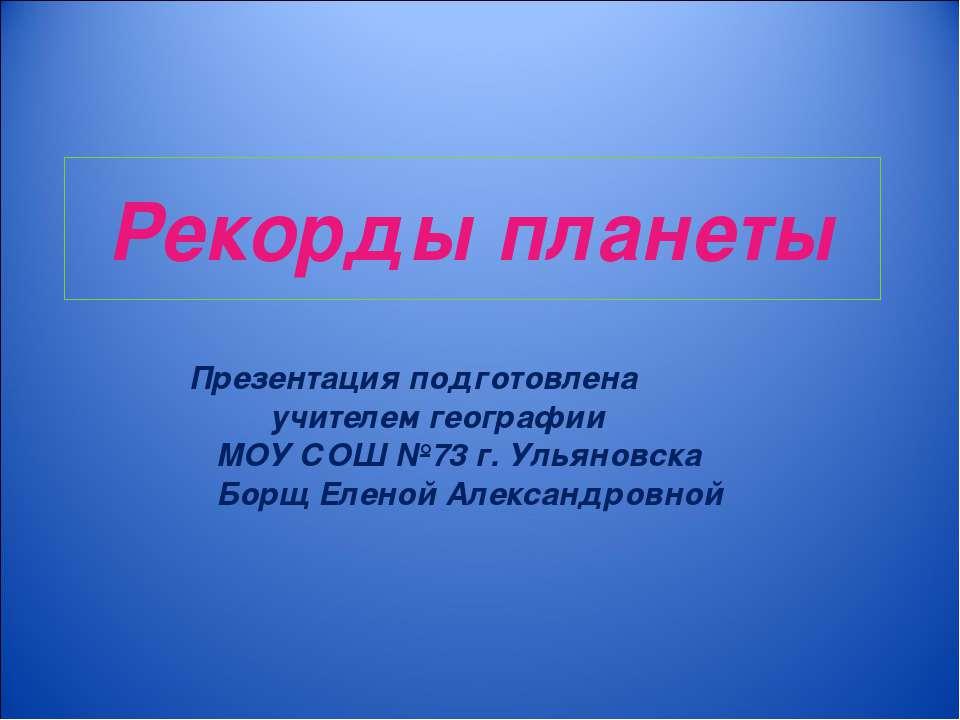 Рекорды планеты Презентация подготовлена учителем географии МОУ СОШ №73 г. Ул...