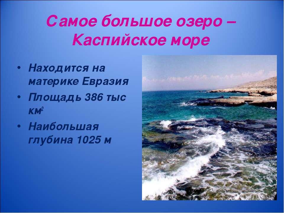 Самое большое озеро – Каспийское море Находится на материке Евразия Площадь 3...