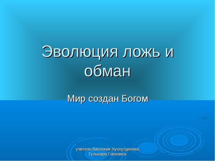 Эволюция ложь и обман Мир создан Богом учитель биологии Хуснутдинова Гульнара...