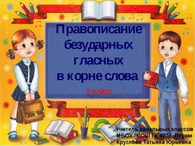 Правописание безударных гласных в корне слова Учитель начальных классов МБОУ ...