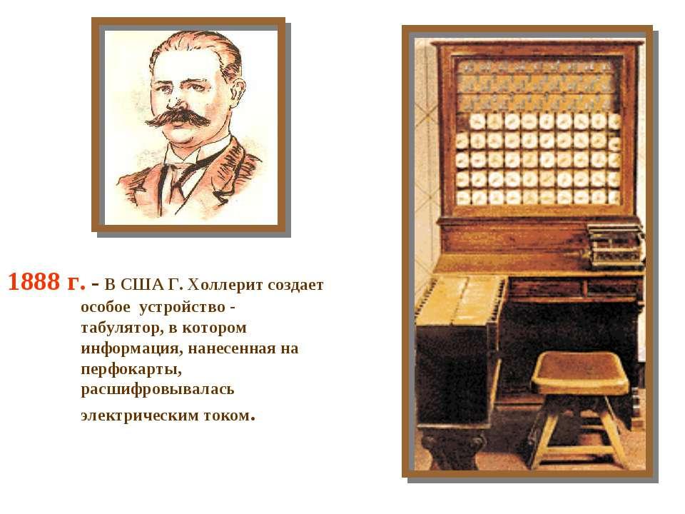 1888 г. - В США Г. Холлерит создает особое устройство - табулятор, в котором ...