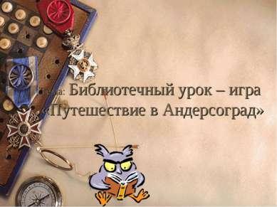 Тема: Библиотечный урок – игра «Путешествие в Андерсоград» 7