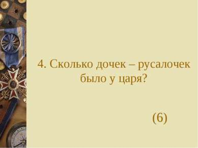 4. Сколько дочек – русалочек было у царя? (6)