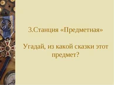 3.Станция «Предметная» Угадай, из какой сказки этот предмет?