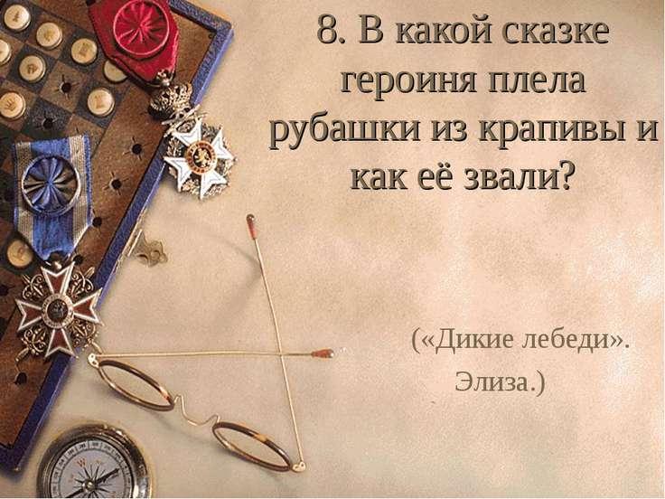 8. В какой сказке героиня плела рубашки из крапивы и как её звали? («Дикие ле...