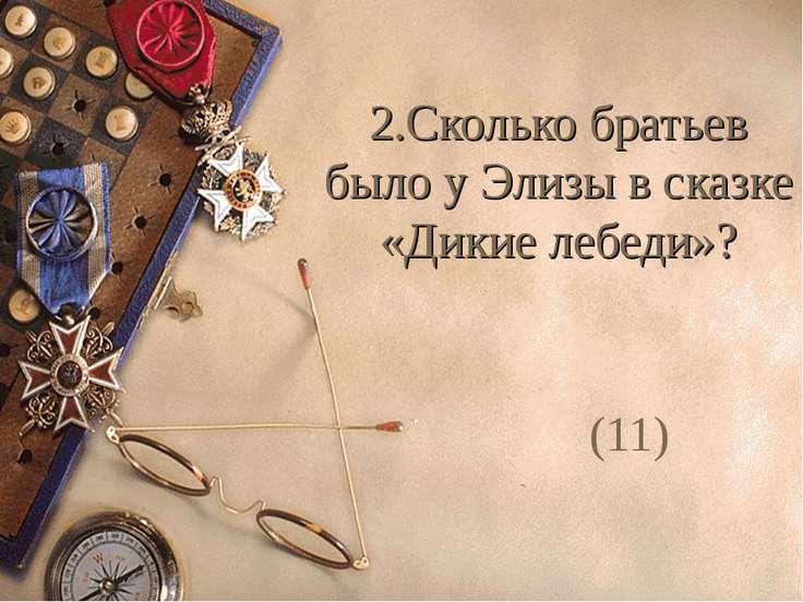 2.Сколько братьев было у Элизы в сказке «Дикие лебеди»? (11)