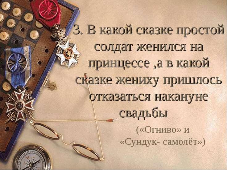 3. В какой сказке простой солдат женился на принцессе ,а в какой сказке жених...