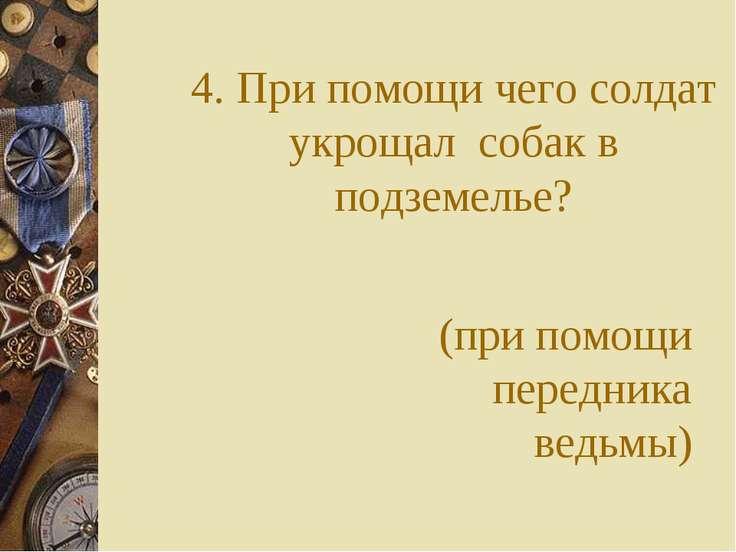 4. При помощи чего солдат укрощал собак в подземелье? (при помощи передника в...