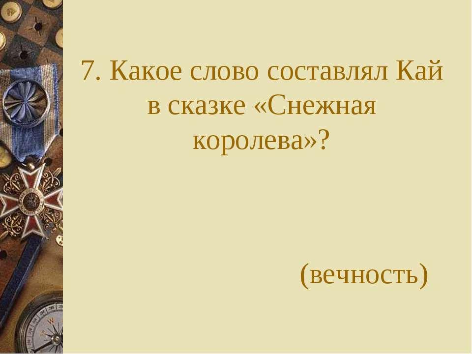 7. Какое слово составлял Кай в сказке «Снежная королева»? (вечность)