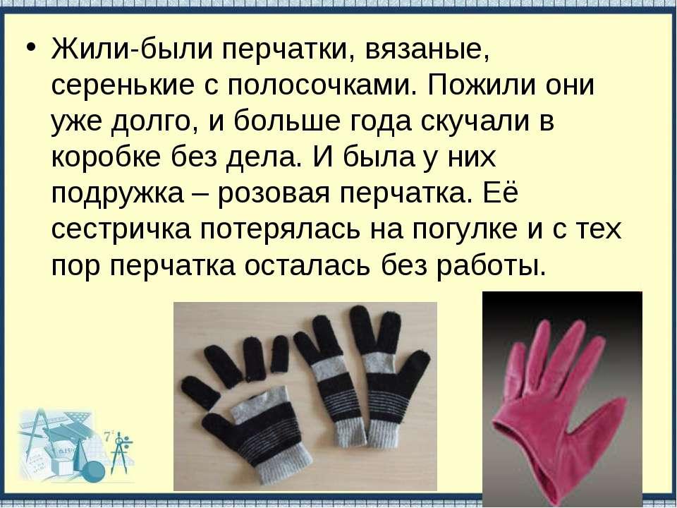 Жили-были перчатки, вязаные, серенькие с полосочками. Пожили они уже долго, и...