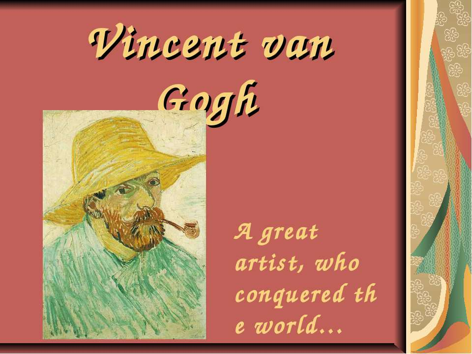Vincent van Gogh A great artist, who conquered the world…