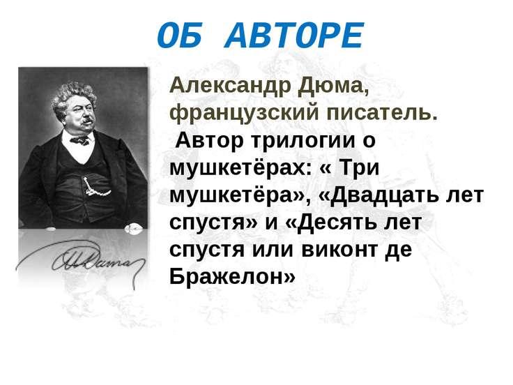 ОБ АВТОРЕ Александр Дюма, французский писатель. Автор трилогии о мушкетёрах: ...