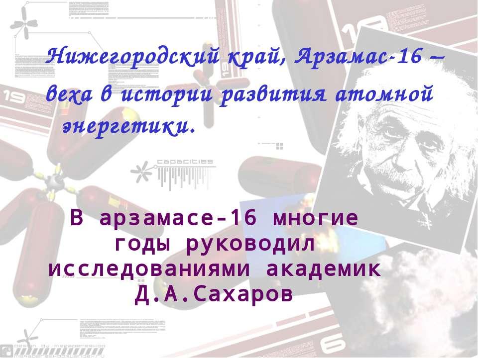 Нижегородский край, Арзамас-16 – веха в истории развития атомной энергетики. ...
