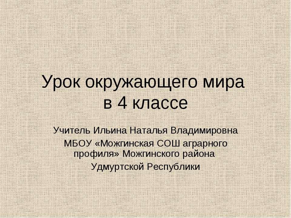 Урок окружающего мира в 4 классе Учитель Ильина Наталья Владимировна МБОУ «Мо...
