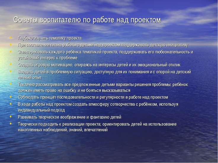 Советы воспитателю по работе над проектом Глубоко изучить тематику проекта Пр...
