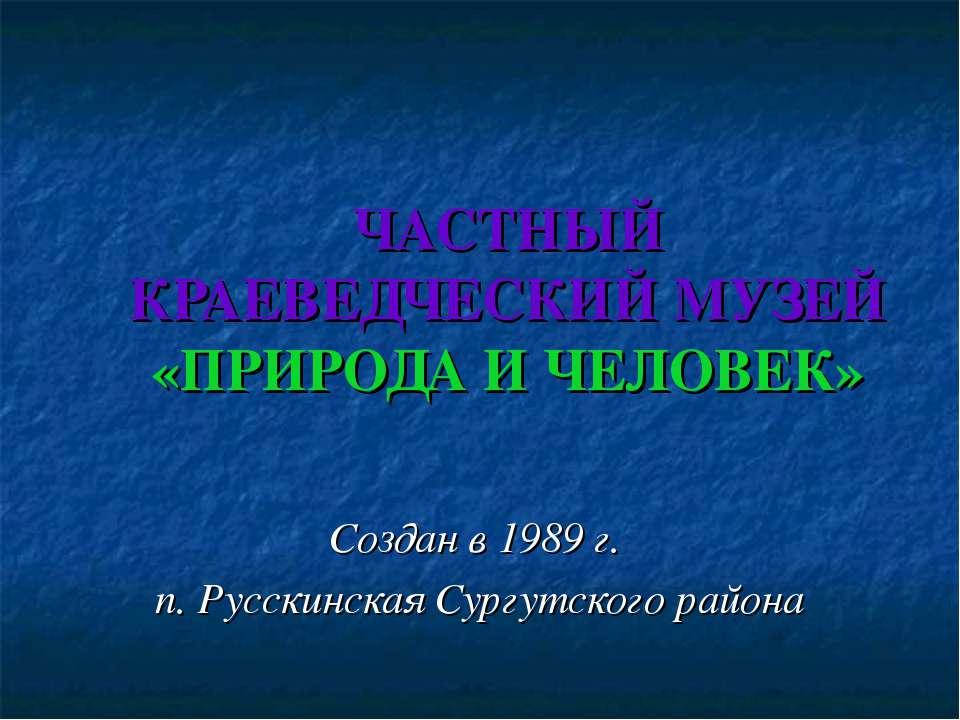 ЧАСТНЫЙ КРАЕВЕДЧЕСКИЙ МУЗЕЙ «ПРИРОДА И ЧЕЛОВЕК» Создан в 1989 г. п. Русскинск...