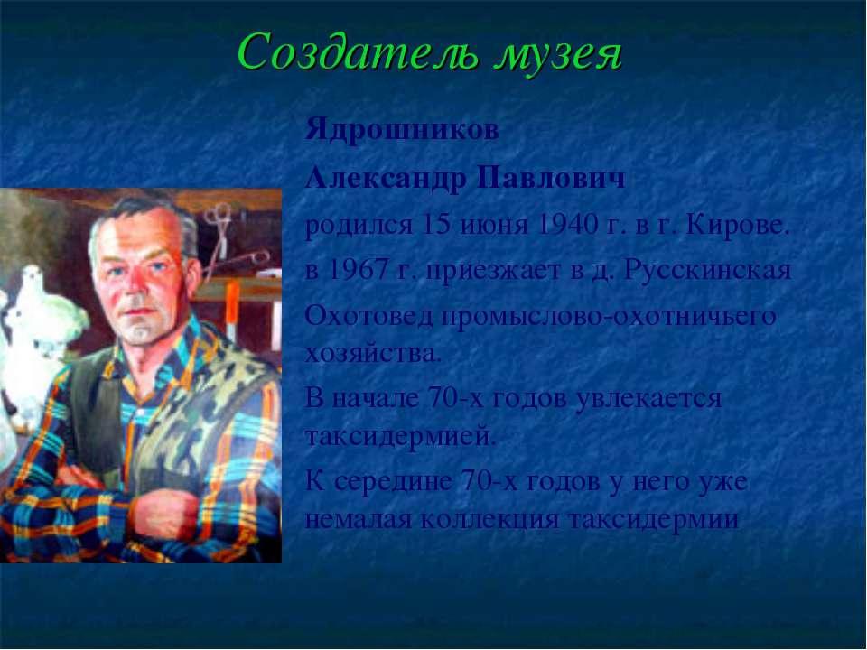 Создатель музея Ядрошников Александр Павлович родился 15 июня 1940 г. в г. Ки...