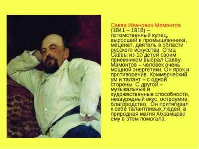 Савва Иванович Мамонтов (1841 – 1918) – потомственный купец, выросший в промы...