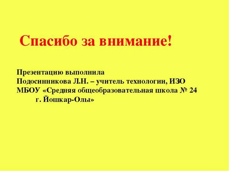 Спасибо за внимание! Презентацию выполнила Подосинникова Л.Н. – учитель техно...