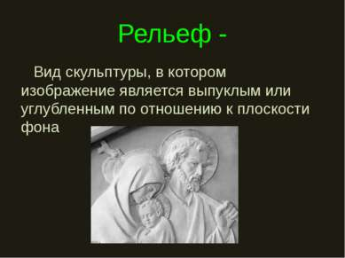 Рельеф - Вид скульптуры, в котором изображение является выпуклым или углублен...