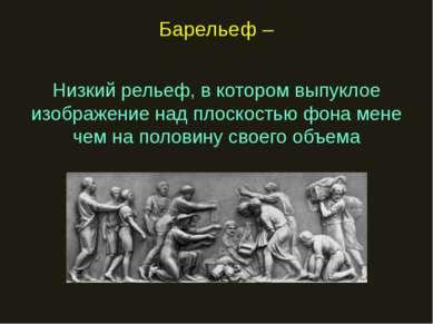 Барельеф – Низкий рельеф, в котором выпуклое изображение над плоскостью фона ...