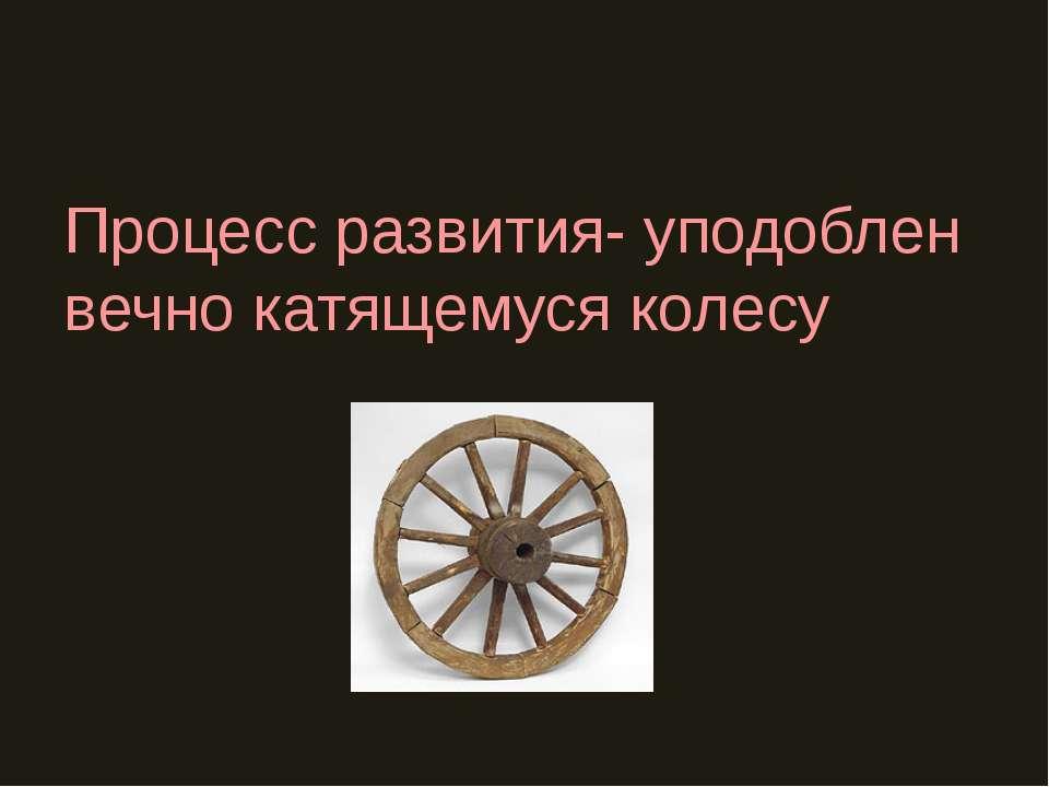 Процесс развития- уподоблен вечно катящемуся колесу