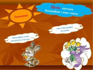 Цель: изучить биографию слова «заяц» как и биография человека Гипотеза Биогра...