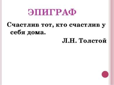 ЭПИГРАФ Счастлив тот, кто счастлив у себя дома. Л.Н. Толстой
