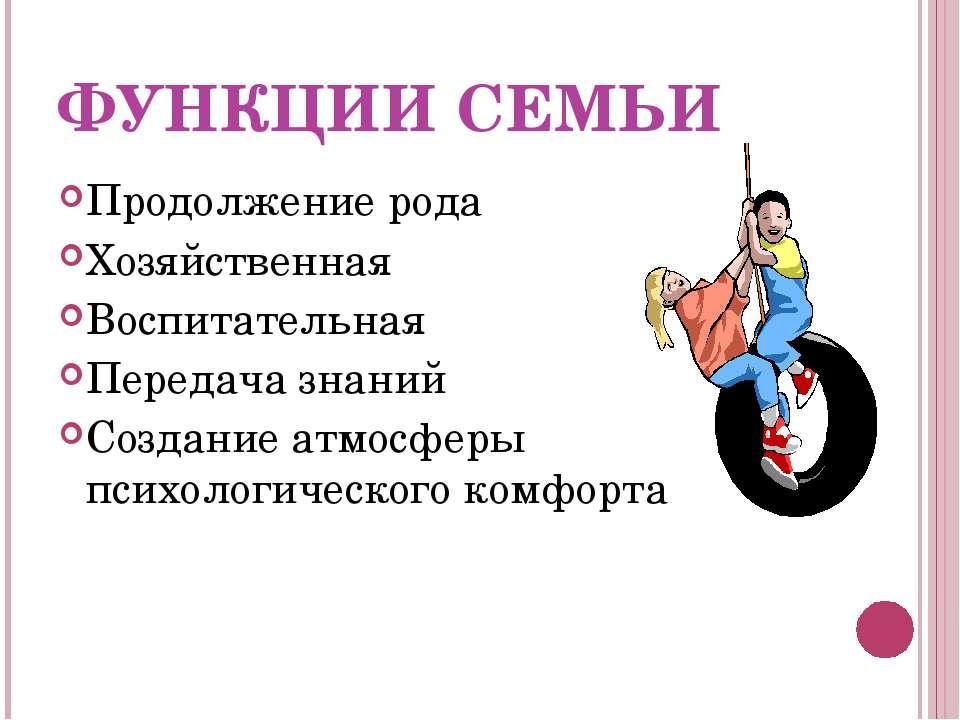 ФУНКЦИИ СЕМЬИ Продолжение рода Хозяйственная Воспитательная Передача знаний С...