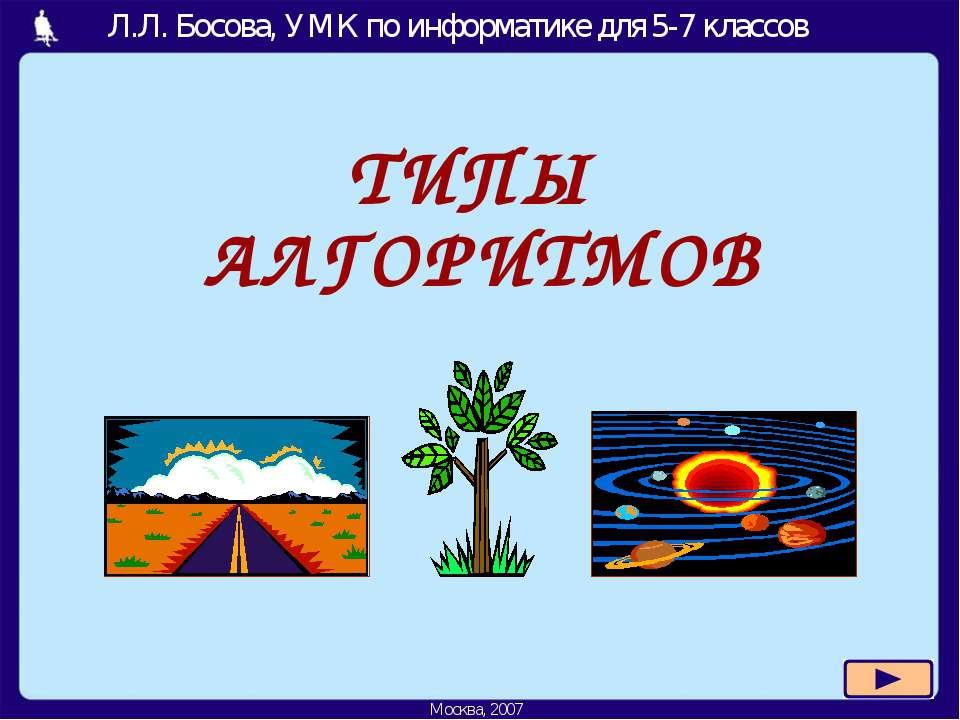 ТИПЫ АЛГОРИТМОВ Л.Л. Босова, УМК по информатике для 5-7 классов Москва, 2007