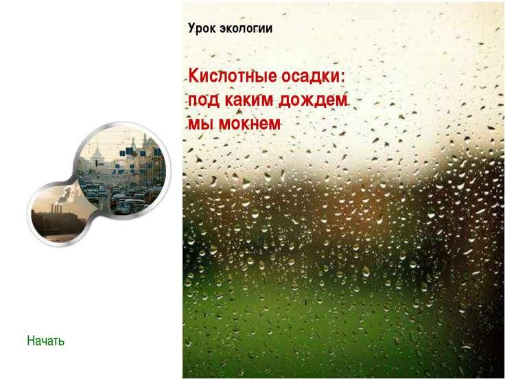 Урок экологии Кислотные осадки: под каким дождем мы мокнем Начать