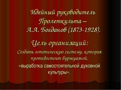 Идейный руководитель Пролеткульта – А.А. Богданов (1873-1928). Цель организац...