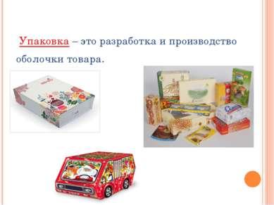 Упаковка – это разработка и производство оболочки товара.
