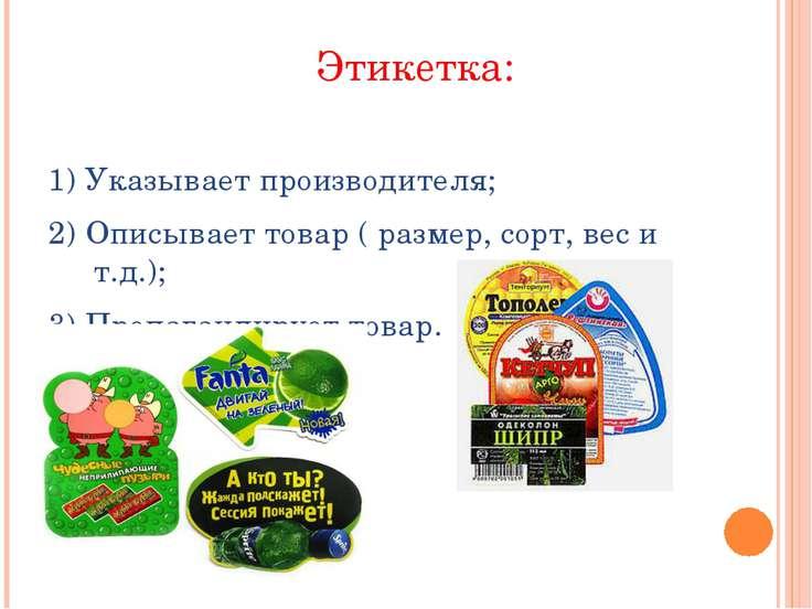 Этикетка: 1) Указывает производителя; 2) Описывает товар ( размер, сорт, вес ...