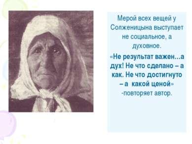 Мерой всех вещей у Солженицына выступает не социальное, а духовное. «Не резул...