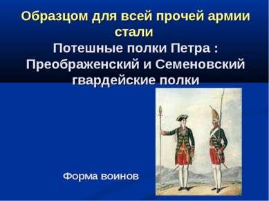 Форма воинов Образцом для всей прочей армии стали Потешные полки Петра : Прео...