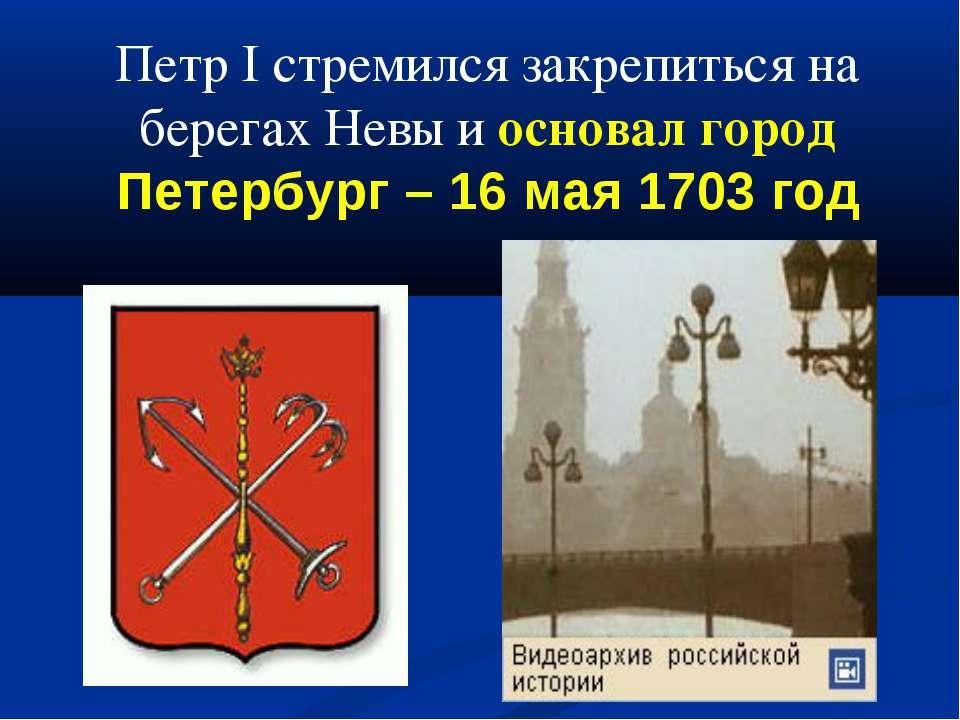 Петр I стремился закрепиться на берегах Невы и основал город Петербург – 16 м...