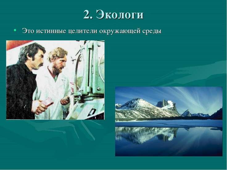 2. Экологи Это истинные целители окружающей среды